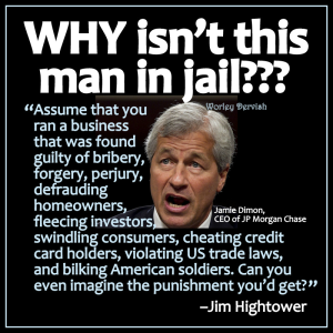 CORP BANGK WALL STREET JP MORGAN CHASE Jamie Diamond - Why is he not in jail - Jim Hightower
