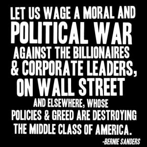 CORP BANGK WALL STREET - BERNIE SANDERS Let us wage a moral & Political War against the billionaires & Corporate Leaders, on Wall Street, Y elsewhere, whose Policies & Greed are Destroying the Middle Class of America.