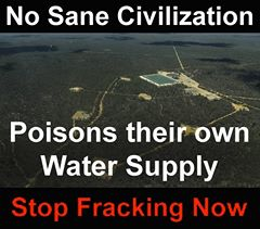 CORP OIL FRACKING No Sane Civilization Poisons their own Water Supply STOP FRACKING NOW