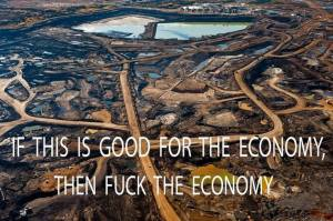 CORP OIL KEYSTONE XL Tar Sands TAR PIT This is good for the Economy - Then Fuck the Economy