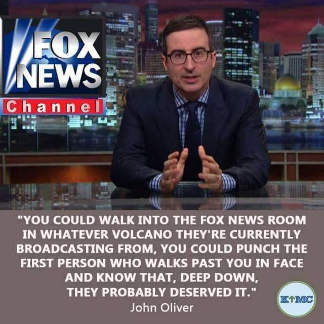 POLITICAL MEDIA FOX NEWS - You could walk into fox media from whatever volcano they're broadcasting from and punch the first person you see in the nose and be right to do so. - JOHN OLIVER