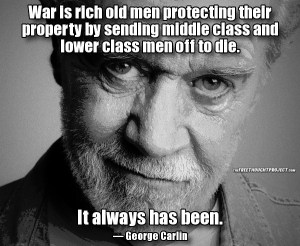 WAR GEORGE CARLIN Rich men sending middle class and poor men off to protect their property.